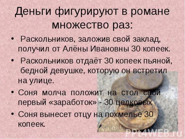 Деньги фигурируют в романе множество раз: Раскольников, заложив свой заклад, получил от Алёны Ивановны 30 копеек. Раскольников отдаёт 30 копеек пьяной, бедной девушке, которую он встретил на улице. Соня молча положит на стол свой первый «заработок» …