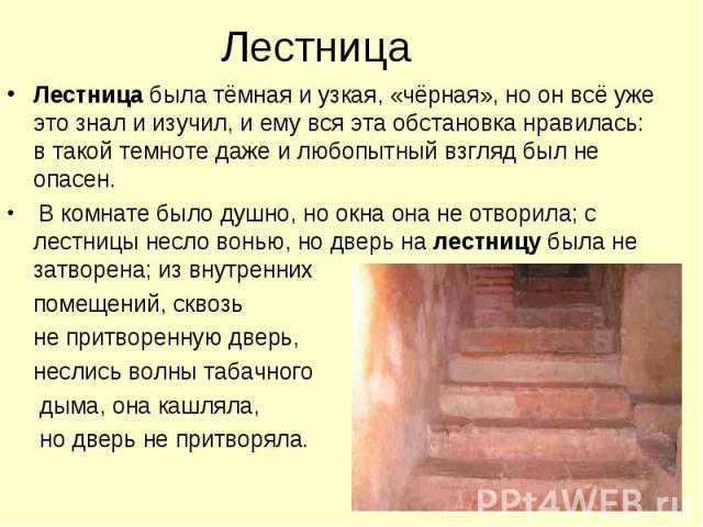 Лестница Лестница была тёмная и узкая, «чёрная», но он всё уже это знал и изучил, и ему вся эта обстановка нравилась: в такой темноте даже и любопытный взгляд был не опасен. В комнате было душно, но окна она не отворила; с лестницы несло вонью, но д…