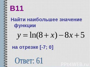 В11 Найти наибольшее значение функции на отрезке [-7; 0] Ответ: 61