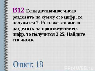В12 Если двузначное число разделить на сумму его цифр, то получится 2. Если же э