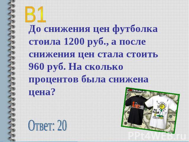 До снижения цен футболка стоила 1200 руб., а после снижения цен стала стоить 960 руб. На сколько процентов была снижена цена?Ответ: 20