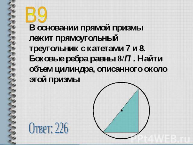 В9 В основании прямой призмы лежит прямоугольный треугольник с катетами 7 и 8. Боковые ребра равны 8/П . Найти объем цилиндра, описанного около этой призмыОтвет: 226