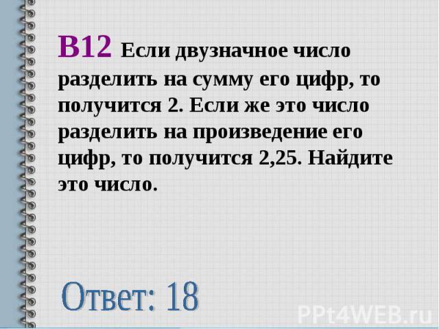 В12 Если двузначное число разделить на сумму его цифр, то получится 2. Если же это число разделить на произведение его цифр, то получится 2,25. Найдите это число.Ответ: 18