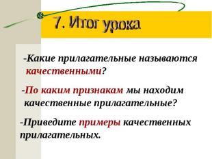 7. Итог урока-Какие прилагательные называются качественными?-По каким признакам