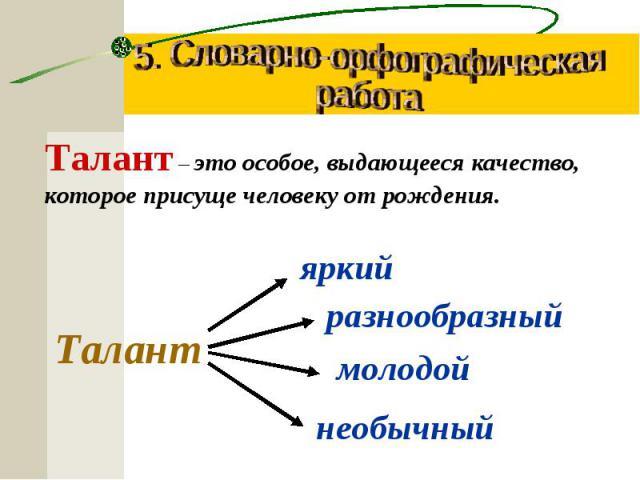5. Словарно-орфографическаяработаТалант – это особое, выдающееся качество, которое присуще человеку от рождения.Талант