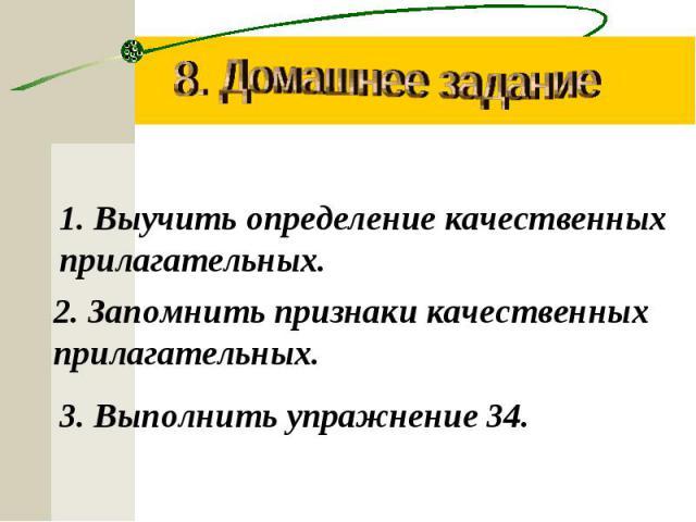 8. Домашнее задание Выучить определение качественных прилагательных.2. Запомнить признаки качественных прилагательных.3. Выполнить упражнение 34.