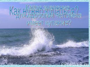 Как нужно купаться?Какое значение для здоровья человека имеет купание?