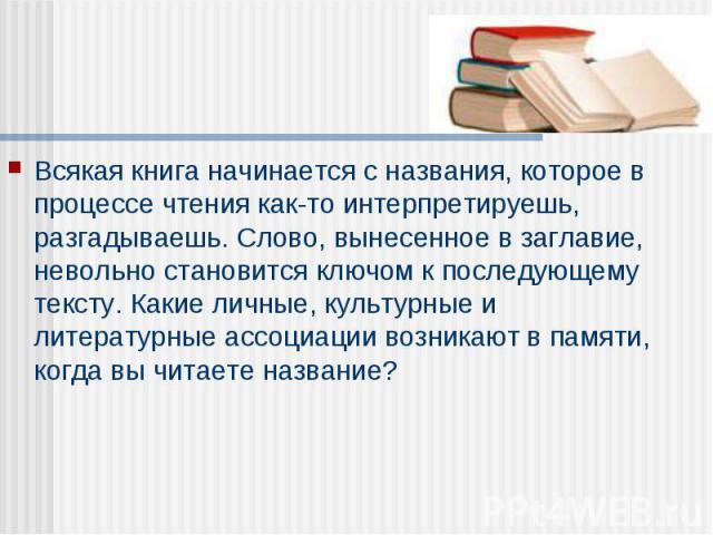 Всякая книга начинается с названия, которое в процессе чтения как-то интерпретируешь, разгадываешь. Слово, вынесенное в заглавие, невольно становится ключом к последующему тексту. Какие личные, культурные и литературные ассоциации возникают в памяти…
