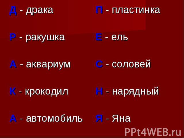 Д - дракаР - ракушкаА - аквариумК - крокодилА - автомобильП - пластинкаЕ - ельС - соловейН - нарядныйЯ - Яна