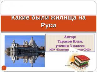 Какие были жилища на Руси Автор:Тарасов Илья,ученик 3 классаМОУ «Екатеринославск