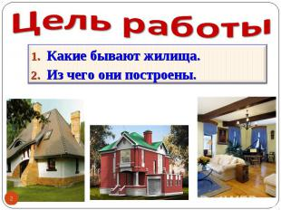 Цель работы Какие бывают жилища. Из чего они построены.