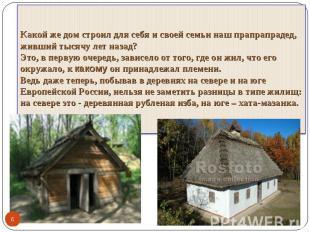Какой же дом строил для себя и своей семьи наш прапрапрадед, живший тысячу лет н