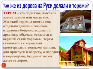 Так же из дерева на Руси делали и терема? ТЕРЕМ – это поднятое, высокое жилое зд