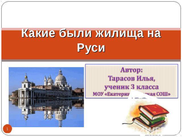 Какие были жилища на Руси Автор:Тарасов Илья,ученик 3 классаМОУ «Екатеринославская СОШ»