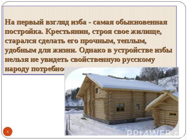 На первый взгляд изба - самая обыкновенная постройка. Крестьянин, строя свое жилище, старался сделать его прочным, теплым, удобным для жизни. Однако в устройстве избы нельзя не увидеть свойственную русскому народу потребность в красоте.