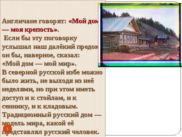 Англичане говорят: «Мой дом — моя крепость». Если бы эту поговорку услышал наш далёкий предок, он бы, наверное, сказал: «Мой дом — мой мир». В северной русской избе можно было жить, не выходя из неё неделями, но при этом иметь доступ и к стойлам, и …