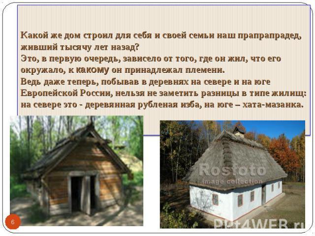 Какой же дом строил для себя и своей семьи наш прапрапрадед, живший тысячу лет назад? Это, в первую очередь, зависело от того, где он жил, что его окружало, к какому он принадлежал племени. Ведь даже теперь, побывав в деревнях на севере и на юге Евр…