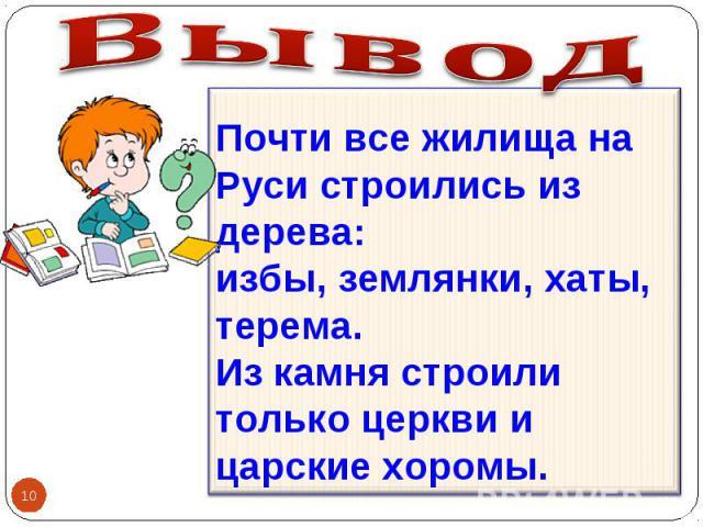 Вывод Почти все жилища на Руси строились из дерева: избы, землянки, хаты, терема. Из камня строили только церкви и царские хоромы.