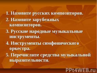 1. Назовите русских композиторов.2. Назовите зарубежных композиторов.3. Русские