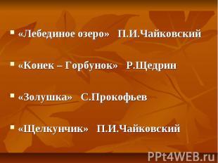 «Лебединое озеро» П.И.Чайковский«Конек – Горбунок» Р.Щедрин«Золушка» С.Прокофьев