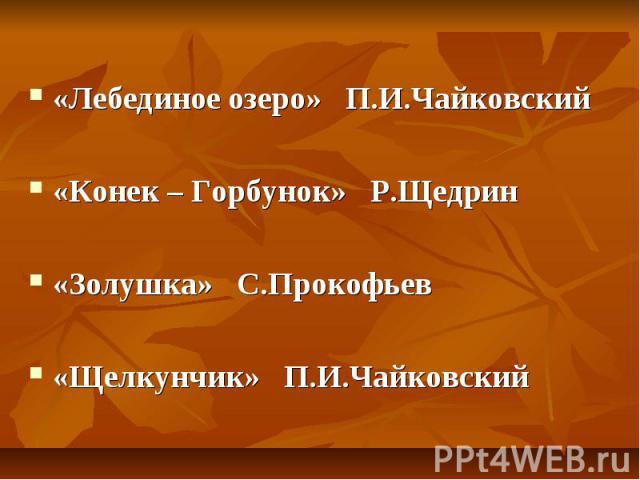 «Лебединое озеро» П.И.Чайковский«Конек – Горбунок» Р.Щедрин«Золушка» С.Прокофьев«Щелкунчик» П.И.Чайковский