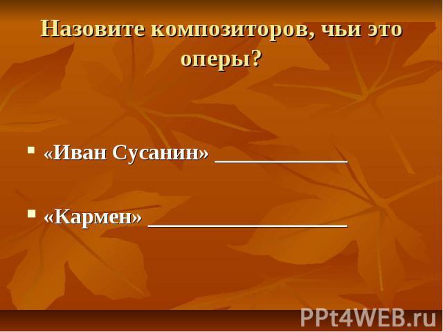 Назовите композиторов, чьи это оперы? «Иван Сусанин» ____________«Кармен» __________________
