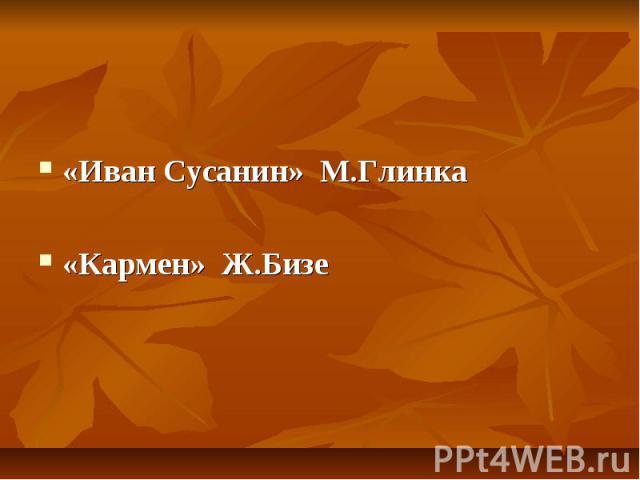 «Иван Сусанин» М.Глинка«Кармен» Ж.Бизе