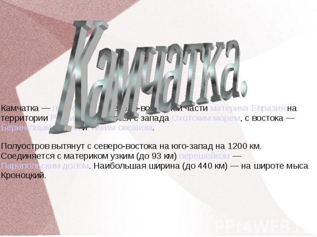 Камчатка. Камчатка— полуостров в северо-восточной части материка Евразия на территории России. Омывается с запада Охотским морем, с востока— Беринговым морем и Тихим океаном.Полуостров вытянут с северо-востока на юго-запад на 1200км. Соединяется …