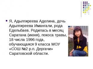 Я, Адылгиреева Аделина, дочь Адылгиреева Имангали, рода Едельбаев. Родилась в ме