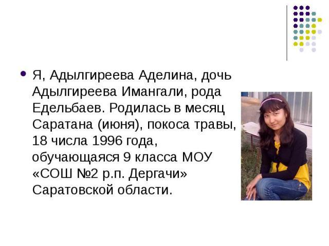 Я, Адылгиреева Аделина, дочь Адылгиреева Имангали, рода Едельбаев. Родилась в месяц Саратана (июня), покоса травы, 18 числа 1996 года, обучающаяся 9 класса МОУ «СОШ №2 р.п. Дергачи» Саратовской области.