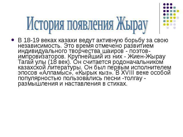 История появления ЖырауВ 18-19 веках казахи ведут активную борьбу за свою независимость. Это время отмечено развитием индивидуального творчества шаиров - поэтов-импровизаторов. Крупнейший из них - Жиен-Жырау Тагай улы (18 век). Он считается родонача…