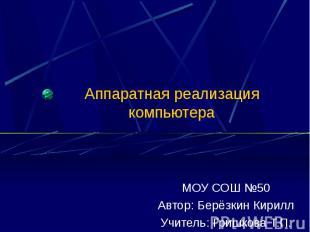 Аппаратная реализация компьютера МОУ СОШ №50Автор: Берёзкин КириллУчитель: Гришк