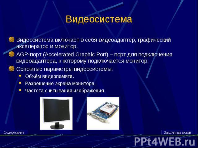 Видеосистема Видеосистема включает в себя видеоадаптер, графический акселератор и монитор.AGP-порт (Accelerated Graphic Port) – порт для подключения видеоадаптера, к которому подключается монитор.Основные параметры видеосистемы:Объём видеопамяти.Раз…