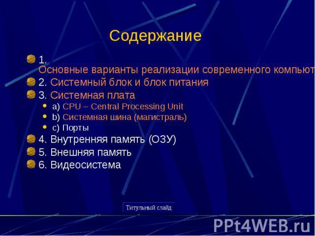 Содержание 1. Основные варианты реализации современного компьютера2. Системный блок и блок питания3. Системная платаa) CPU – Central Processing Unitb) Системная шина (магистраль)c) Порты4. Внутренняя память (ОЗУ)5. Внешняя память6. Видеосистема