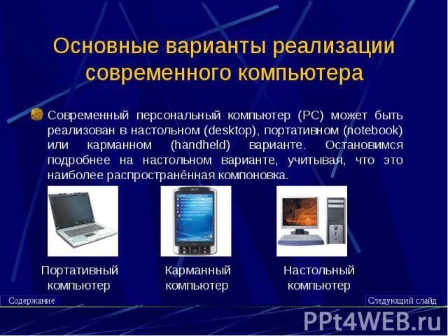 Основные варианты реализации современного компьютера Современный персональный компьютер (PC) может быть реализован в настольном (desktop), портативном (notebook) или карманном (handheld) варианте. Остановимся подробнее на настольном варианте, учитыв…