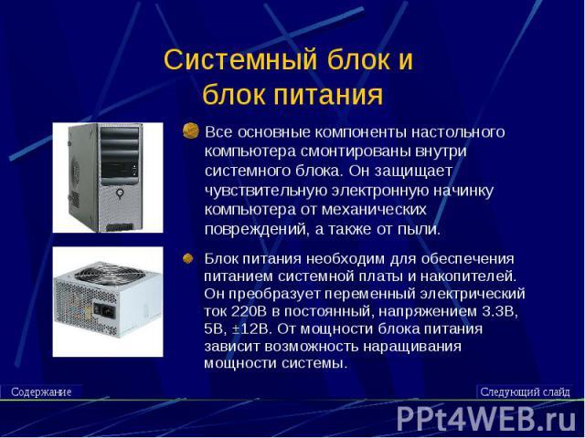 Системный блок и блок питания Все основные компоненты настольного компьютера смонтированы внутри системного блока. Он защищает чувствительную электронную начинку компьютера от механических повреждений, а также от пыли.Блок питания необходим для обес…