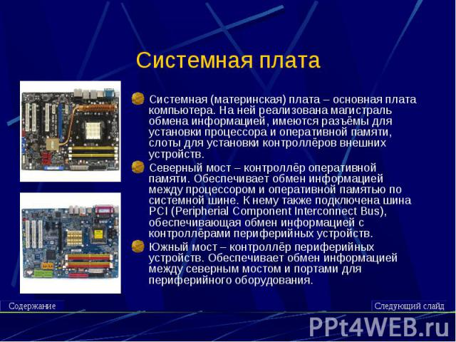 Системная плата Системная (материнская) плата – основная плата компьютера. На ней реализована магистраль обмена информацией, имеются разъёмы для установки процессора и оперативной памяти, слоты для установки контроллёров внешних устройств.Северный м…
