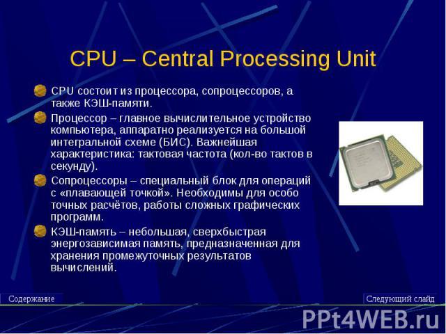 CPU – Central Processing Unit CPU состоит из процессора, сопроцессоров, а также КЭШ-памяти.Процессор – главное вычислительное устройство компьютера, аппаратно реализуется на большой интегральной схеме (БИС). Важнейшая характеристика: тактовая частот…