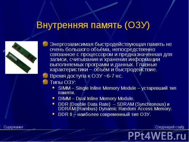 Внутренняя память (ОЗУ) Энергозависимая быстродействующая память не очень большого объёма, непосредственно связанное с процессором и предназначенная для записи, считывания и хранения информации выполняемых программ и данных. Главные характеристики –…