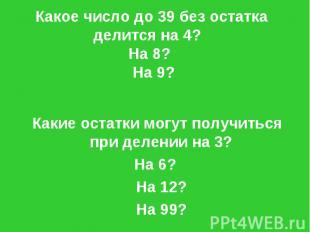 Какое число до 39 без остатка делится на 4? На 8? На 9? Какие остатки могут полу