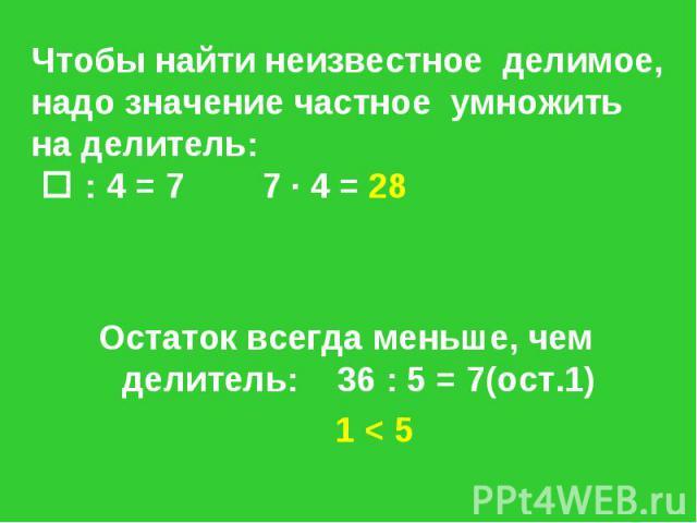 Чтобы найти неизвестное делимое, надо значение частное умножить на делитель: : 4 = 7 7 · 4 = 28 Остаток всегда меньше, чем делитель: 36 : 5 = 7(ост.1) 1 < 5