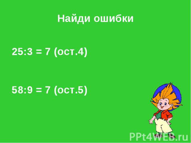 Найди ошибки 25:3 = 7 (ост.4) 58:9 = 7 (ост.5)