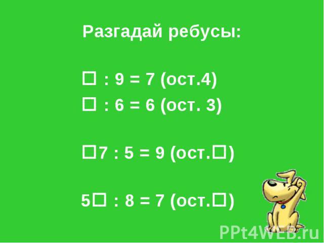 Разгадай ребусы: : 9 = 7 (ост.4) : 6 = 6 (ост. 3) 7 : 5 = 9 (ост.) 5 : 8 = 7 (ост.)