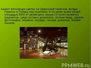 Акцент экспозиции сделан на украинской тематике, вкладе Украины в Победу над нац
