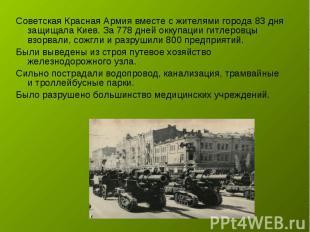 Советская Красная Армия вместе с жителями города 83 дня защищала Киев. За 778 дн