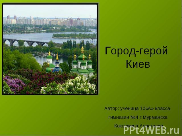 Город-герой Киев Автор: ученица 10«А» класса гимназии №4 г.Мурманска Кокошкина Анастасия