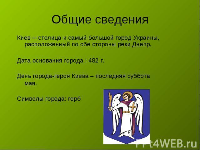Общие сведения Киев ─ столица и самый большой город Украины, расположенный по обе стороны реки Днепр.Дата основания города : 482 г. День города-героя Киева – последняя суббота мая.Символы города: герб