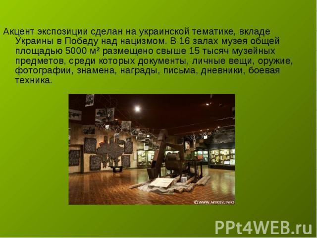 Акцент экспозиции сделан на украинской тематике, вкладе Украины в Победу над нацизмом. В 16 залах музея общей площадью 5000 м² размещено свыше 15 тысяч музейных предметов, среди которых документы, личные вещи, оружие, фотографии, знамена, награды, п…