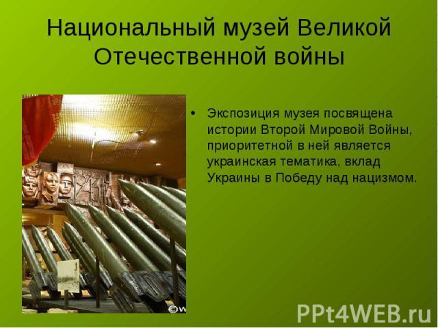Национальный музей Великой Отечественной войны Экспозиция музея посвящена истории Второй Мировой Войны, приоритетной в ней является украинская тематика, вклад Украины в Победу над нацизмом.