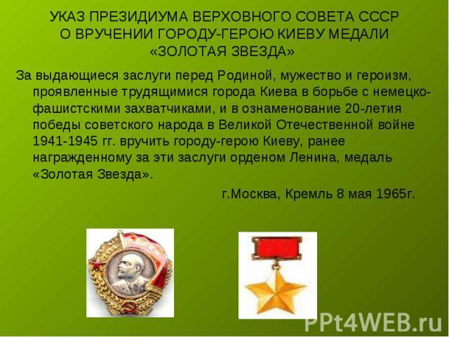 УКАЗ ПРЕЗИДИУМА ВЕРХОВНОГО СОВЕТА СССРО ВРУЧЕНИИ ГОРОДУ-ГЕРОЮ КИЕВУ МЕДАЛИ «ЗОЛОТАЯ ЗВЕЗДА» За выдающиеся заслуги перед Родиной, мужество и героизм, проявленные трудящимися города Киева в борьбе с немецко-фашистскими захватчиками, и в ознаменование …